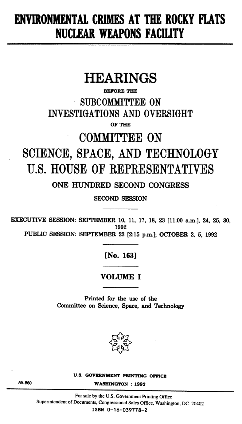 Text reads: Environmental Crimes at the Rocky Flats Nuclear Weapons Facility, hearings before the Subcommittee on Investigations and Oversight of the Committee on Science, Space, and Technology, U.S. House of Representatives, One Hundred Second Congress, Second Session, Executive Session: September 10, 11, 17, 18, 23 (11:00 AM), 24, 25, 30 1992 Public Session: September 23 (2:15 pm); October 2, 5, 1992. [No. 163] Volume I. Printed for the use of the Committee on Science, Space, and Technology. U.S. Government Printing Office 1992.